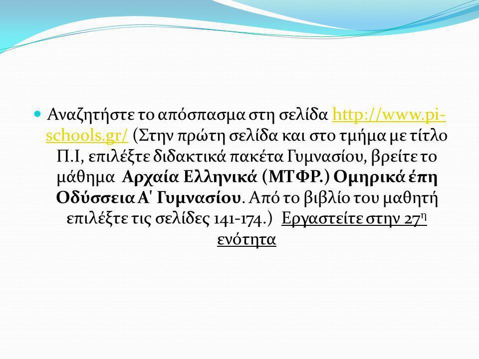 Αναζητήστε το απόσπασμα στη σελίδα http://www.pi- schools.gr/ (Στην πρώτη σελίδα και στο τμήμα με τίτλο Π.Ι, επιλέξτε διδακτικά πακέτα Γυμνασίου, βρείτε το μάθημα Αρχαία Ελληνικά (ΜΤΦΡ.) Ομηρικά έπη Οδύσσεια Α Γυμνασίου.