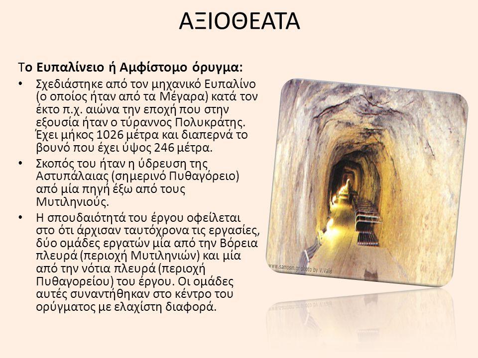 ΑΞΙΟΘΕΑΤΑ Το Ευπαλίνειο ή Αμφίστομο όρυγμα: Σχεδιάστηκε από τον μηχανικό Ευπαλίνο (ο οποίος ήταν από τα Μέγαρα) κατά τον έκτο π.χ. αιώνα την εποχή που