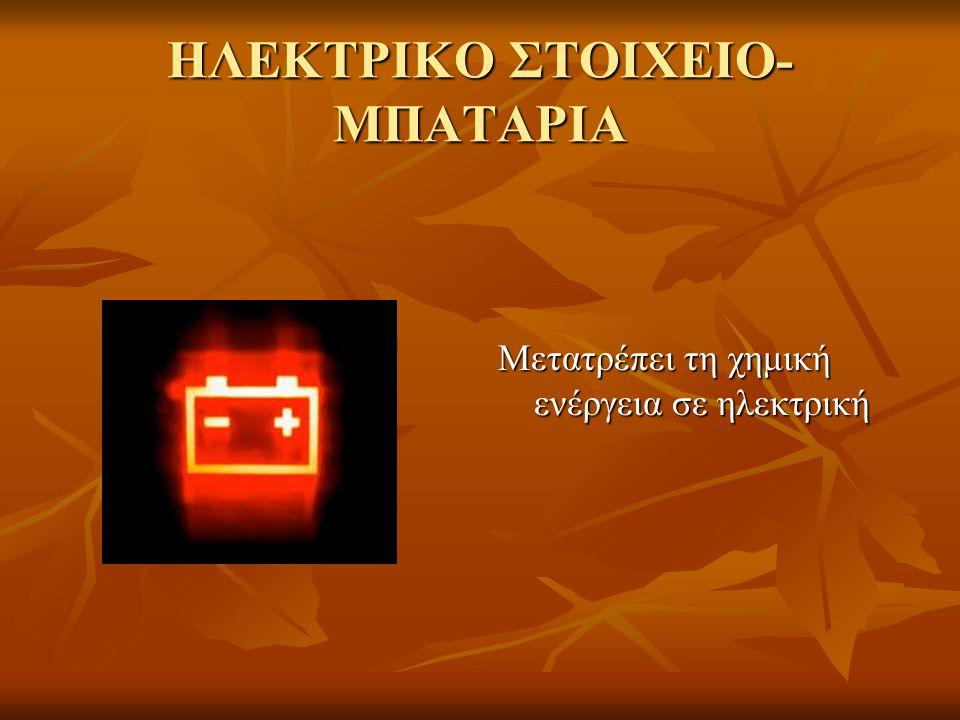 ΗΛΕΚΤΡΙΚΟ ΣΤΟΙΧΕΙΟ- ΜΠΑΤΑΡΙΑ Μετατρέπει τη χημική ενέργεια σε ηλεκτρική