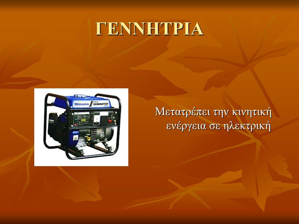 ΓΕΝΝΗΤΡΙΑ Μετατρέπει την κινητική ενέργεια σε ηλεκτρική