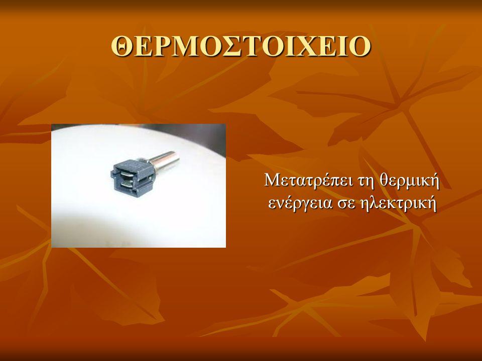 ΘΕΡΜΟΣΤΟΙΧΕΙΟ Μετατρέπει τη θερμική ενέργεια σε ηλεκτρική Μετατρέπει τη θερμική ενέργεια σε ηλεκτρική