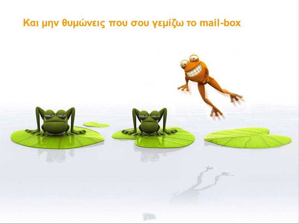 Και μην θυμώνεις που σου γεμίζω το mail-box