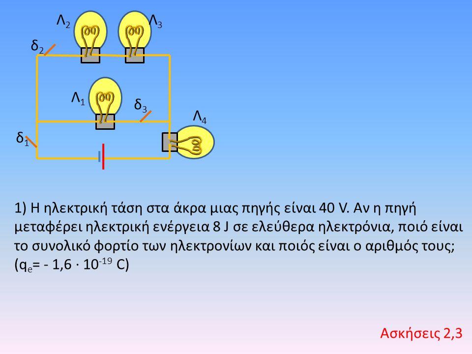 Λ1Λ1 Λ2Λ2 Λ3Λ3 Λ4Λ4 δ1δ1 δ2δ2 δ3δ3 1) Η ηλεκτρική τάση στα άκρα μιας πηγής είναι 40 V. Αν η πηγή μεταφέρει ηλεκτρική ενέργεια 8 J σε ελεύθερα ηλεκτρόν