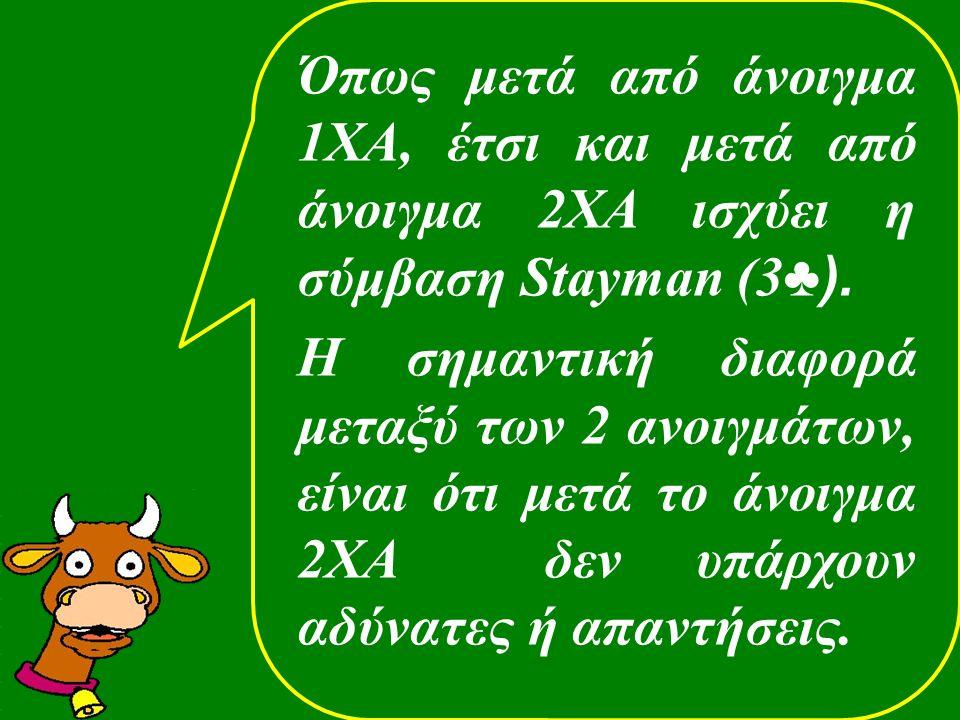 Όπως μετά από άνοιγμα 1ΧΑ, έτσι και μετά από άνοιγμα 2ΧΑ ισχύει η σύμβαση Stayman (3 ♣). H σημαντική διαφορά μεταξύ των 2 ανοιγμάτων, είναι ότι μετά τ