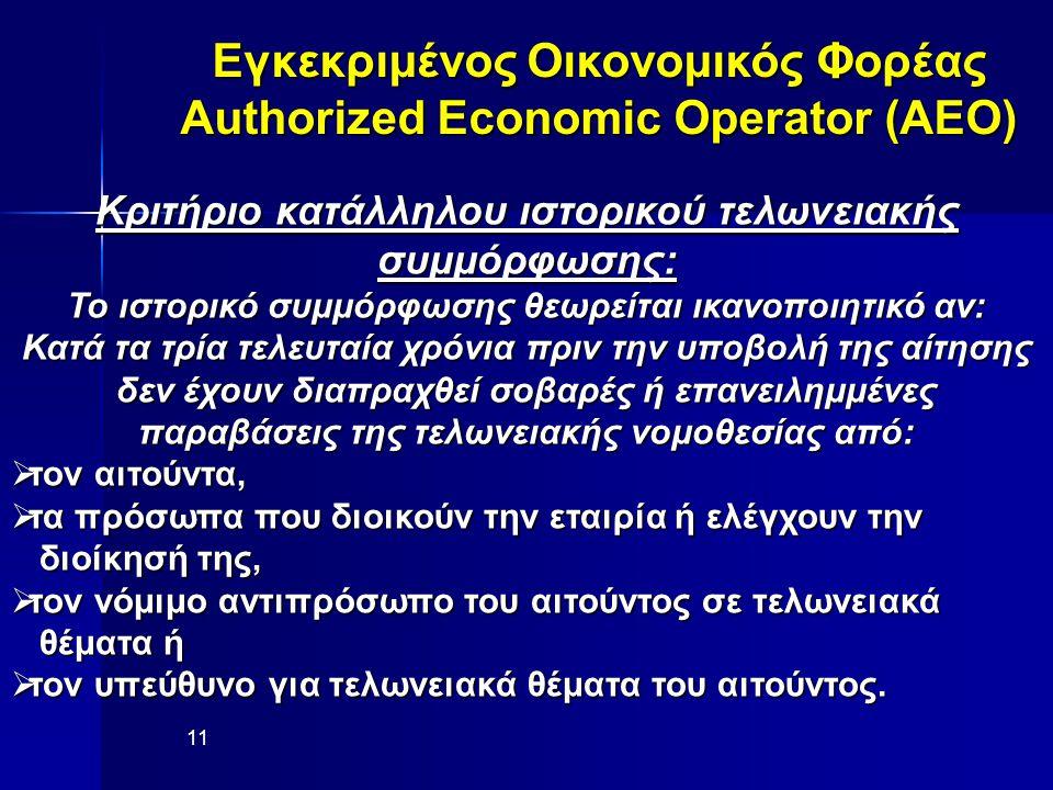 Εγκεκριμένος Οικονομικός Φορέας Authorized Economic Operator (AEO) 11 Κριτήριο κατάλληλου ιστορικού τελωνειακής συμμόρφωσης: Το ιστορικό συμμόρφωσης θεωρείται ικανοποιητικό αν: Κατά τα τρία τελευταία χρόνια πριν την υποβολή της αίτησης δεν έχουν διαπραχθεί σοβαρές ή επανειλημμένες παραβάσεις της τελωνειακής νομοθεσίας από:  τον αιτούντα,  τα πρόσωπα που διοικούν την εταιρία ή ελέγχουν την διοίκησή της, διοίκησή της,  τον νόμιμο αντιπρόσωπο του αιτούντος σε τελωνειακά θέματα ή θέματα ή  τον υπεύθυνο για τελωνειακά θέματα του αιτούντος.