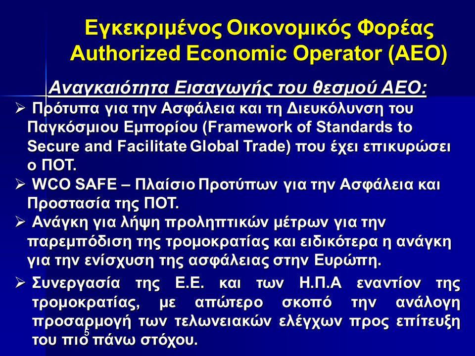 Εγκεκριμένος Οικονομικός Φορέας Authorized Economic Operator (AEO) Αναγκαιότητα Εισαγωγής του θεσμού ΑΕΟ:  Πρότυπα για την Ασφάλεια και τη Διευκόλυνση του Παγκόσμιου Εμπορίου (Framework of Standards to Παγκόσμιου Εμπορίου (Framework of Standards to Secure and Facilitate Global Trade) που έχει επικυρώσει Secure and Facilitate Global Trade) που έχει επικυρώσει ο ΠΟΤ.