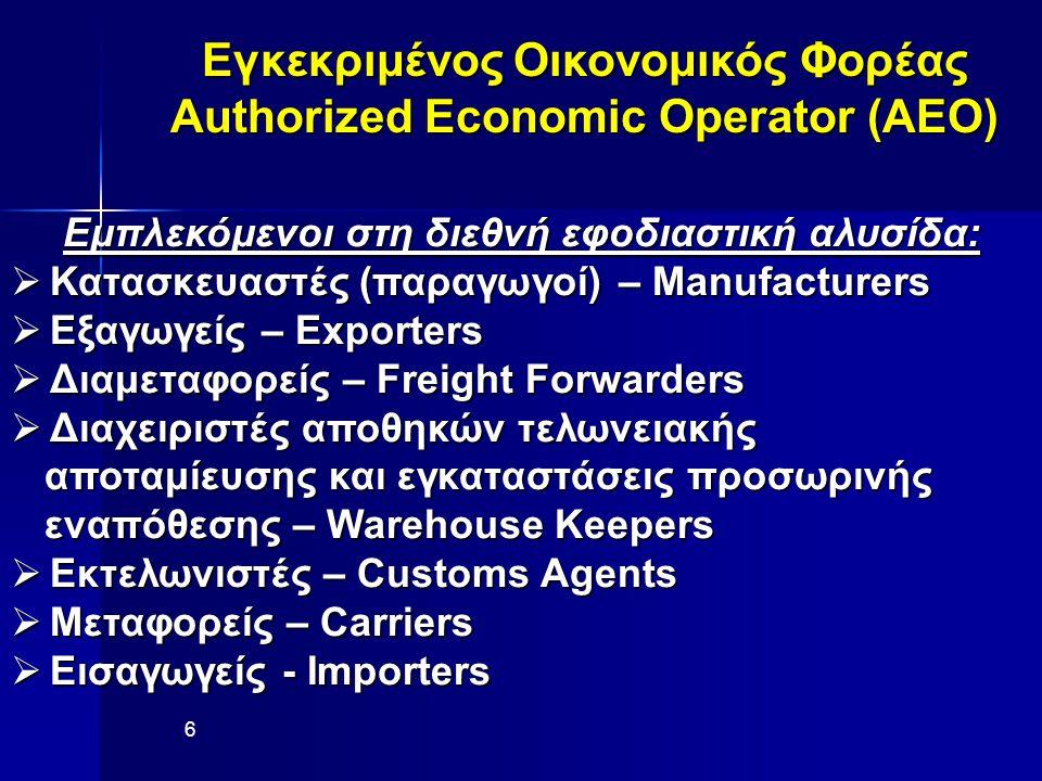Εγκεκριμένος Οικονομικός Φορέας Authorized Economic Operator (AEO) Εμπλεκόμενοι στη διεθνή εφοδιαστική αλυσίδα:  Κατασκευαστές (παραγωγοί) – Manufacturers  Εξαγωγείς – Exporters  Διαμεταφορείς – Freight Forwarders  Διαχειριστές αποθηκών τελωνειακής αποταμίευσης και εγκαταστάσεις προσωρινής αποταμίευσης και εγκαταστάσεις προσωρινής εναπόθεσης – Warehouse Keepers εναπόθεσης – Warehouse Keepers  Εκτελωνιστές – Customs Agents  Μεταφορείς – Carriers  Εισαγωγείς - Importers 6