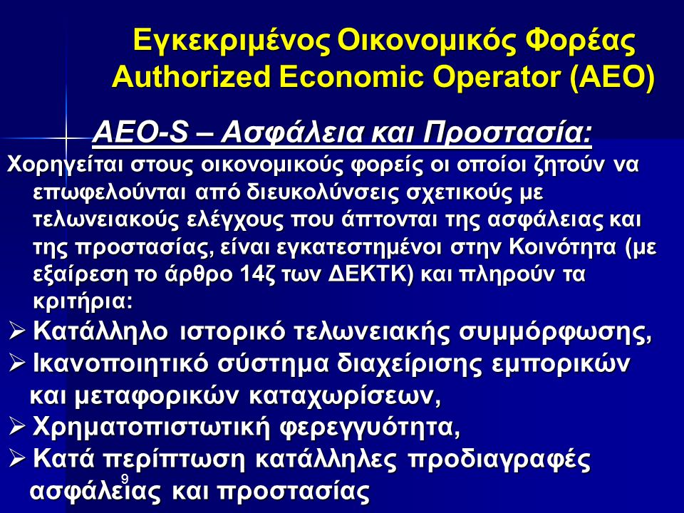Εγκεκριμένος Οικονομικός Φορέας Authorized Economic Operator (AEO) AEO-S – Ασφάλεια και Προστασία: Χορηγείται στους οικονομικούς φορείς οι οποίοι ζητούν να επωφελούνται από διευκολύνσεις σχετικούς με τελωνειακούς ελέγχους που άπτονται της ασφάλειας και της προστασίας, είναι εγκατεστημένοι στην Κοινότητα (με εξαίρεση το άρθρο 14ζ των ΔΕΚΤΚ) και πληρούν τα κριτήρια:  Κατάλληλο ιστορικό τελωνειακής συμμόρφωσης,  Ικανοποιητικό σύστημα διαχείρισης εμπορικών και μεταφορικών καταχωρίσεων, και μεταφορικών καταχωρίσεων,  Χρηματοπιστωτική φερεγγυότητα,  Κατά περίπτωση κατάλληλες προδιαγραφές ασφάλειας και προστασίας ασφάλειας και προστασίας 9