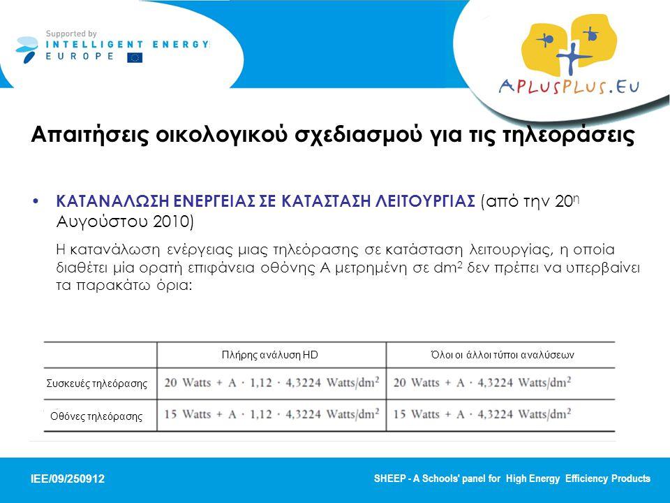 IEE/09/250912 SHEEP - A Schools panel for High Energy Efficiency Products Απαιτήσεις οικολογικού σχεδιασμού για τις τηλεοράσεις ΚΑΤΑΝΑΛΩΣΗ ΕΝΕΡΓΕΙΑΣ ΣΕ ΚΑΤΑΣΤΑΣΗ ΛΕΙΤΟΥΡΓΙΑΣ (από την 20 η Αυγούστου 2010) Η κατανάλωση ενέργειας μιας τηλεόρασης σε κατάσταση λειτουργίας, η οποία διαθέτει μία ορατή επιφάνεια οθόνης A μετρημένη σε dm 2 δεν πρέπει να υπερβαίνει τα παρακάτω όρια: Συσκευές τηλεόρασης Οθόνες τηλεόρασης Όλοι οι άλλοι τύποι αναλύσεωνΠλήρης ανάλυση HD