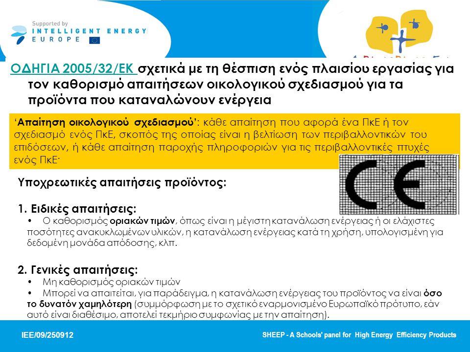 IEE/09/250912 SHEEP - A Schools panel for High Energy Efficiency Products ΟΔΗΓΙΑ 2005/32/ΕΚ ΟΔΗΓΙΑ 2005/32/ΕΚ σχετικά με τη θέσπιση ενός πλαισίου εργασίας για τον καθορισμό απαιτήσεων οικολογικού σχεδιασμού για τα προϊόντα που καταναλώνουν ενέργεια ' Απαίτηση οικολογικού σχεδιασμού' : κάθε απαίτηση που αφορά ένα ΠκΕ ή τον σχεδιασμό ενός ΠκΕ, σκοπός της οποίας είναι η βελτίωση των περιβαλλοντικών του επιδόσεων, ή κάθε απαίτηση παροχής πληροφοριών για τις περιβαλλοντικές πτυχές ενός ΠκΕ· Υποχρεωτικές απαιτήσεις προϊόντος: 1.