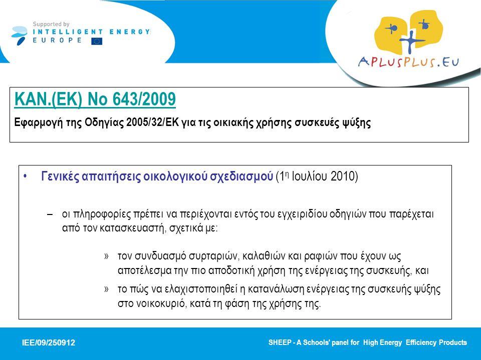 IEE/09/250912 SHEEP - A Schools panel for High Energy Efficiency Products ΚΑΝ.(ΕΚ) No 643/2009 ΚΑΝ.(ΕΚ) No 643/2009 Εφαρμογή της Οδηγίας 2005/32/ΕΚ για τις οικιακής χρήσης συσκευές ψύξης Γενικές απαιτήσεις οικολογικού σχεδιασμού (1 η Ιουλίου 2010) –οι πληροφορίες πρέπει να περιέχονται εντός του εγχειριδίου οδηγιών που παρέχεται από τον κατασκευαστή, σχετικά με: »τον συνδυασμό συρταριών, καλαθιών και ραφιών που έχουν ως αποτέλεσμα την πιο αποδοτική χρήση της ενέργειας της συσκευής, και »το πώς να ελαχιστοποιηθεί η κατανάλωση ενέργειας της συσκευής ψύξης στο νοικοκυριό, κατά τη φάση της χρήσης της.