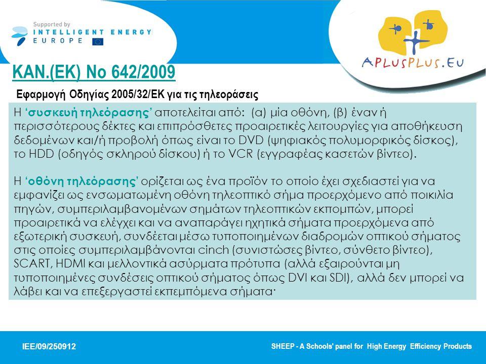 IEE/09/250912 SHEEP - A Schools panel for High Energy Efficiency Products ΚΑΝ.(ΕΚ) No 642/2009 ΚΑΝ.(ΕΚ) No 642/2009 Εφαρμογή Οδηγίας 2005/32/ΕΚ για τις τηλεοράσεις Η 'συσκευή τηλεόρασης' αποτελείται από: (α) μία οθόνη, (β) έναν ή περισσότερους δέκτες και επιπρόσθετες προαιρετικές λειτουργίες για αποθήκευση δεδομένων και/ή προβολή όπως είναι το DVD (ψηφιακός πολυμορφικός δίσκος), το HDD (οδηγός σκληρού δίσκου) ή το VCR (εγγραφέας κασετών βίντεο).