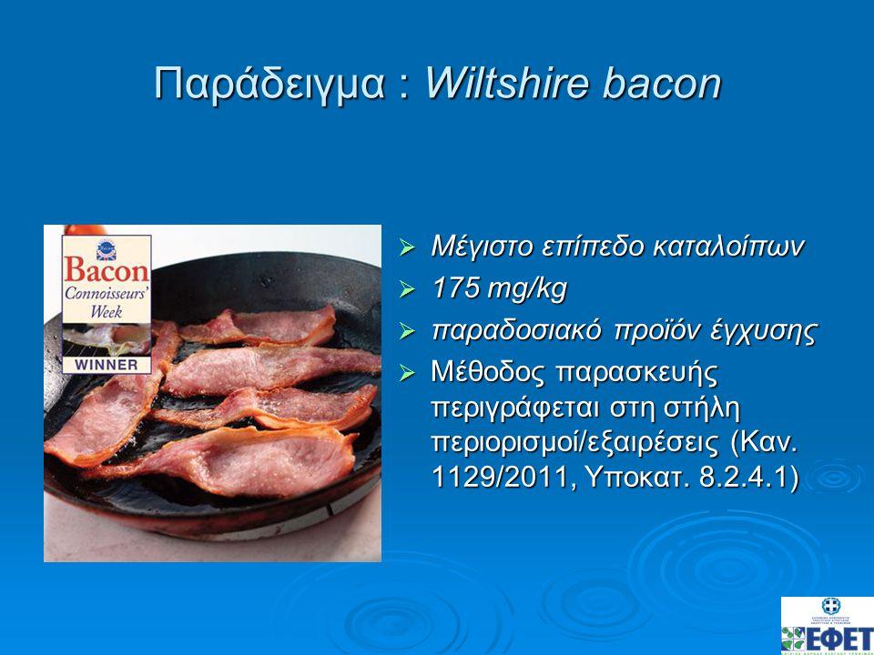Παράδειγμα : Wiltshire bacon  Μέγιστο επίπεδο καταλοίπων  175 mg/kg  παραδοσιακό προϊόν έγχυσης  Μέθοδος παρασκευής περιγράφεται στη στήλη περιορι