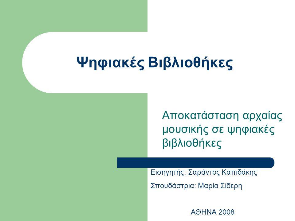 Ψηφιακές Βιβλιοθήκες Αποκατάσταση αρχαίας μουσικής σε ψηφιακές βιβλιοθήκες Εισηγητής: Σαράντος Καπιδάκης Σπουδάστρια: Μαρία Σίδερη ΑΘΗΝΑ 2008