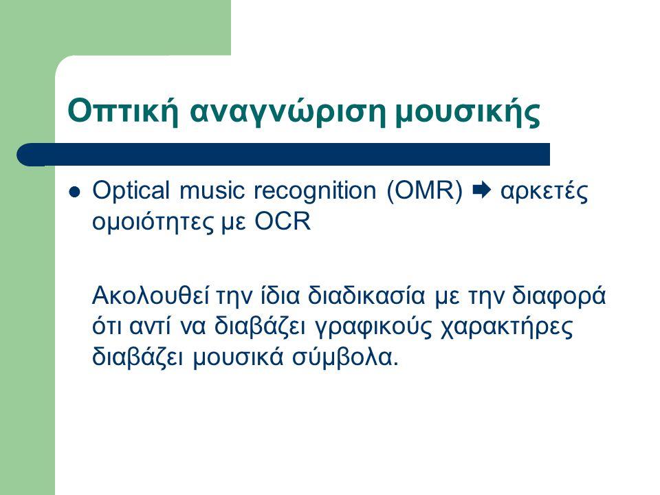 Οπτική αναγνώριση μουσικής Optical music recognition (OMR)  αρκετές ομοιότητες με OCR Ακολουθεί την ίδια διαδικασία με την διαφορά ότι αντί να διαβάζει γραφικούς χαρακτήρες διαβάζει μουσικά σύμβολα.