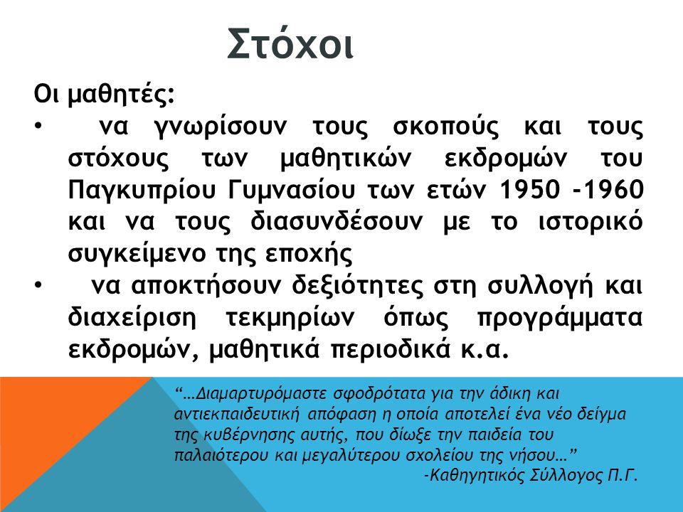 Οι μαθητές: να γνωρίσουν τους σκοπούς και τους στόχους των μαθητικών εκδρομών του Παγκυπρίου Γυμνασίου των ετών 1950 -1960 και να τους διασυνδέσουν με το ιστορικό συγκείμενο της εποχής να αποκτήσουν δεξιότητες στη συλλογή και διαχείριση τεκμηρίων όπως προγράμματα εκδρομών, μαθητικά περιοδικά κ.α.