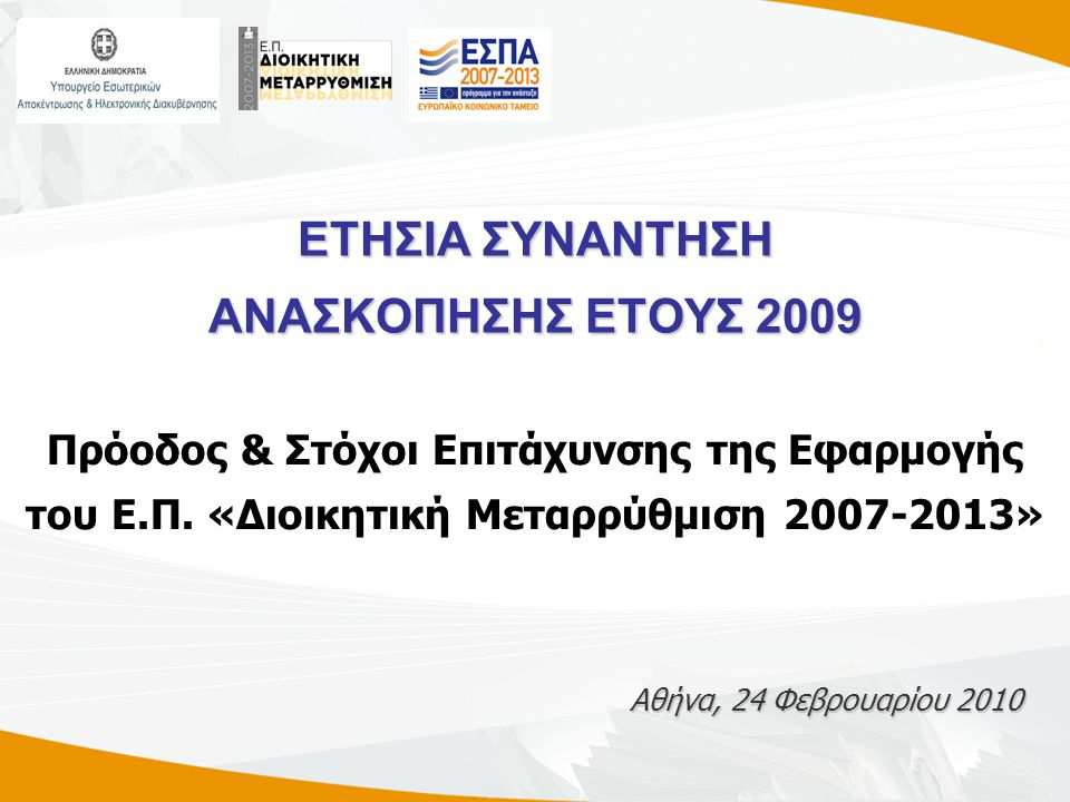 ΕΤΗΣΙΑ ΣΥΝΑΝΤΗΣΗ ΑΝΑΣΚΟΠΗΣΗΣ ΕΤΟΥΣ 2009 Αθήνα, 24 Φεβρουαρίου 2010 Πρόοδος & Στόχοι Επιτάχυνσης της Εφαρμογής του Ε.Π.