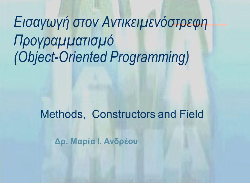 Δρ. Μαρία Ι. Ανδρέου Εισαγωγή στον Αντικειμενόστρεφη Προγραμματισμό (Object-Oriented Programming) Methods, Constructors and Field