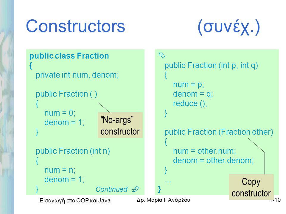 Εισαγωγή στο ΟΟΡ και Java Δρ. Μαρία Ι. Ανδρέου1-10 Constructors (συνέχ.) public class Fraction { private int num, denom; public Fraction ( ) { num = 0