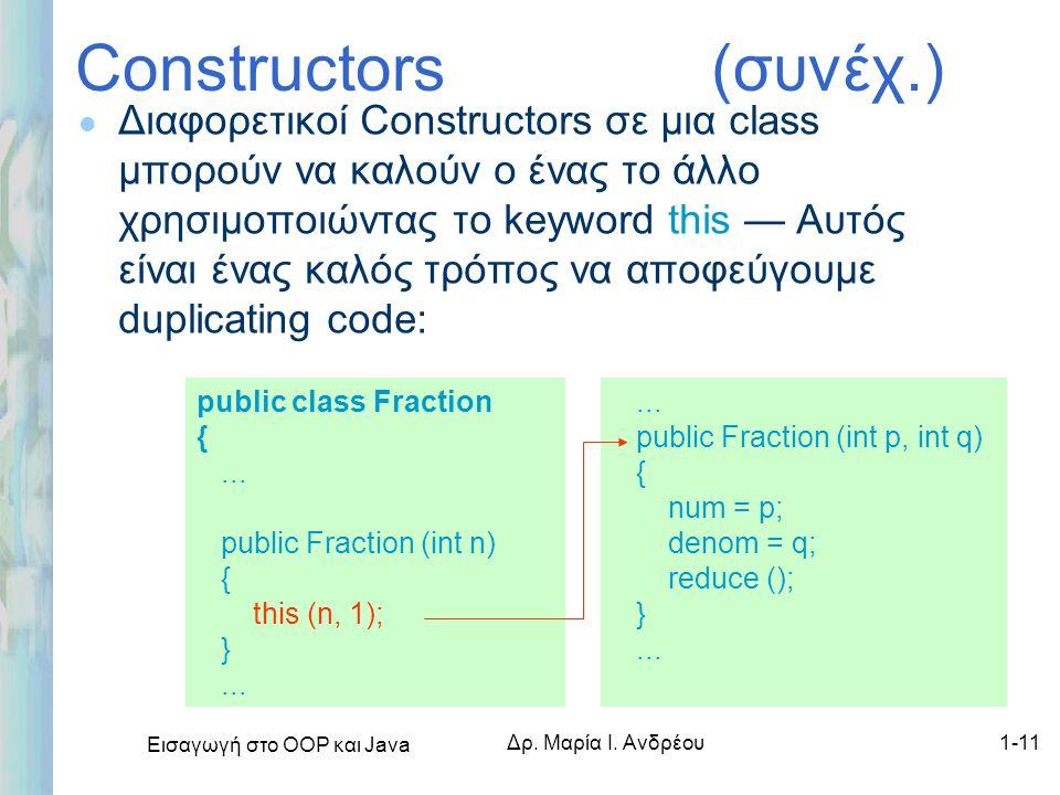 Εισαγωγή στο ΟΟΡ και Java Δρ. Μαρία Ι. Ανδρέου1-11 Constructors (συνέχ.) l Διαφορετικοί Constructors σε μια class μπορούν να καλούν ο ένας το άλλο χρη