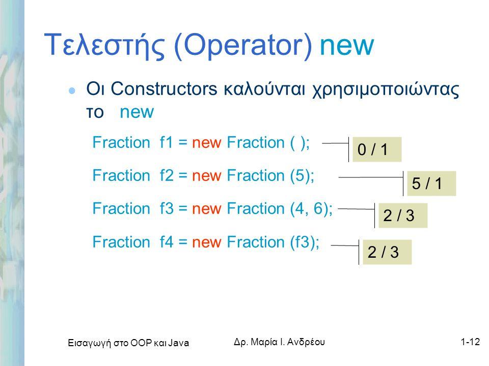 Εισαγωγή στο ΟΟΡ και Java Δρ. Μαρία Ι. Ανδρέου1-12 Τελεστής (Operator) new l Οι Constructors καλούνται χρησιμοποιώντας το new Fraction f1 = new Fracti