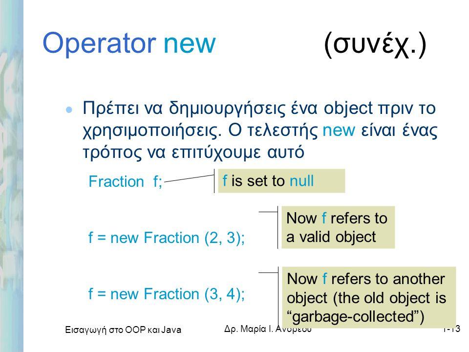 Εισαγωγή στο ΟΟΡ και Java Δρ. Μαρία Ι. Ανδρέου1-13 Operator new (συνέχ.) l Πρέπει να δημιουργήσεις ένα object πριν το χρησιμοποιήσεις. Ο τελεστής new