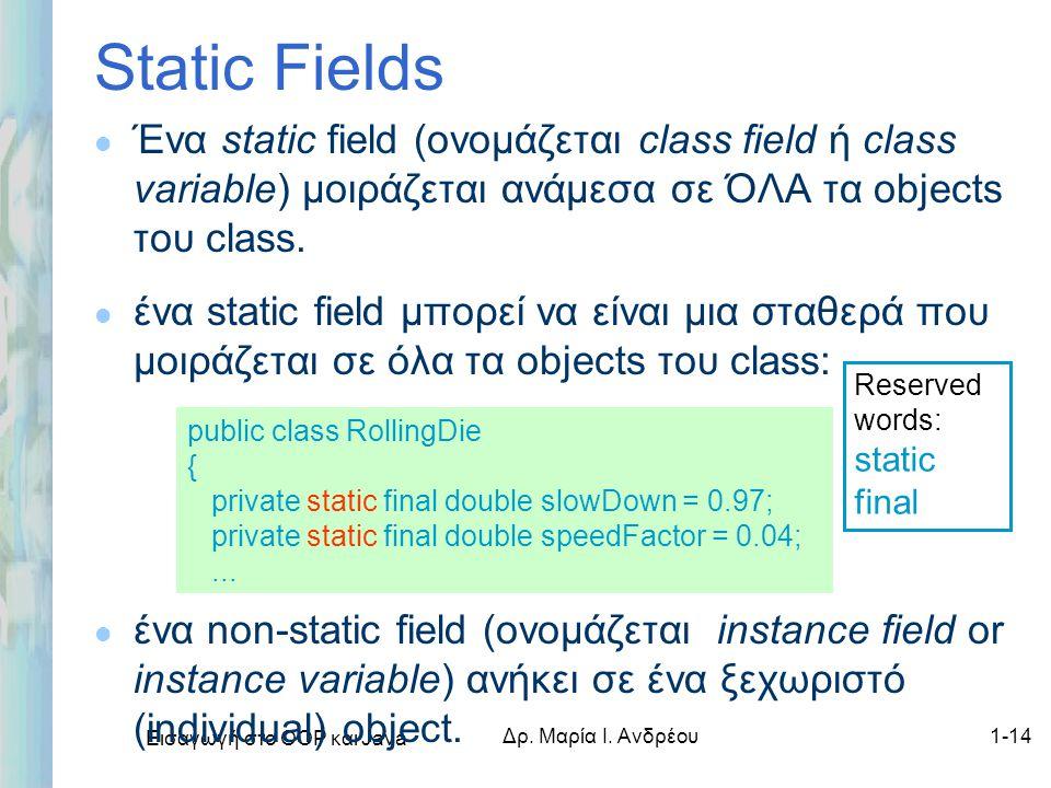 Εισαγωγή στο ΟΟΡ και Java Δρ. Μαρία Ι. Ανδρέου1-14 Static Fields l Ένα static field (ονομάζεται class field ή class variable) μοιράζεται ανάμεσα σε ΌΛ