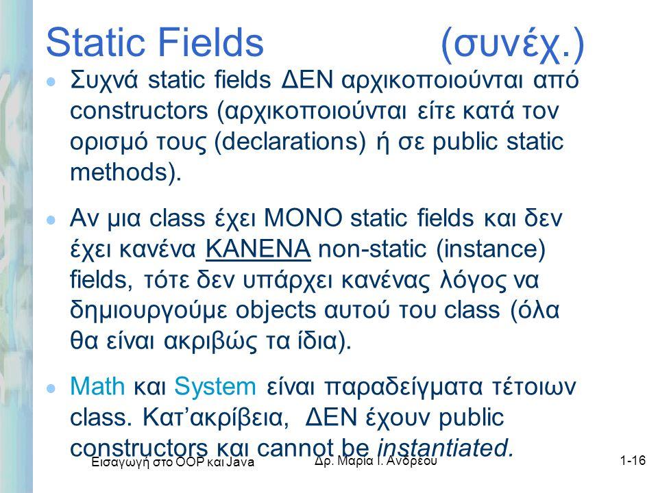 Εισαγωγή στο ΟΟΡ και Java Δρ. Μαρία Ι. Ανδρέου1-16 Static Fields (συνέχ.) l Συχνά static fields ΔΕΝ αρχικοποιούνται από constructors (αρχικοποιούνται