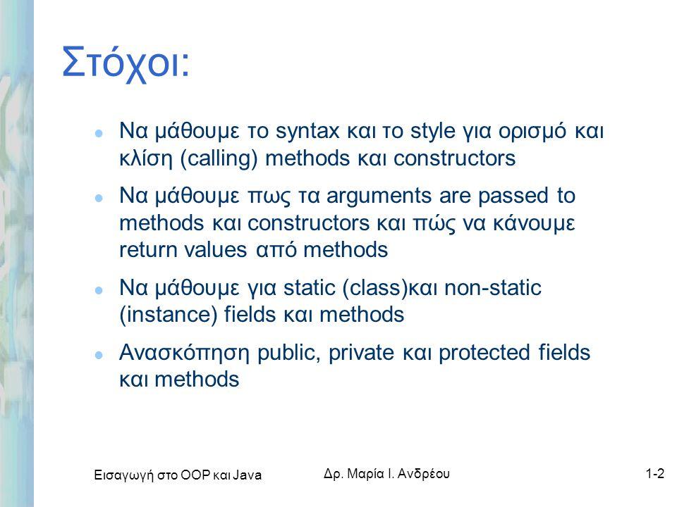 Εισαγωγή στο ΟΟΡ και Java Δρ. Μαρία Ι. Ανδρέου1-2 Στόχοι: l Να μάθουμε το syntax και το style για ορισμό και κλίση (calling) methods και constructors