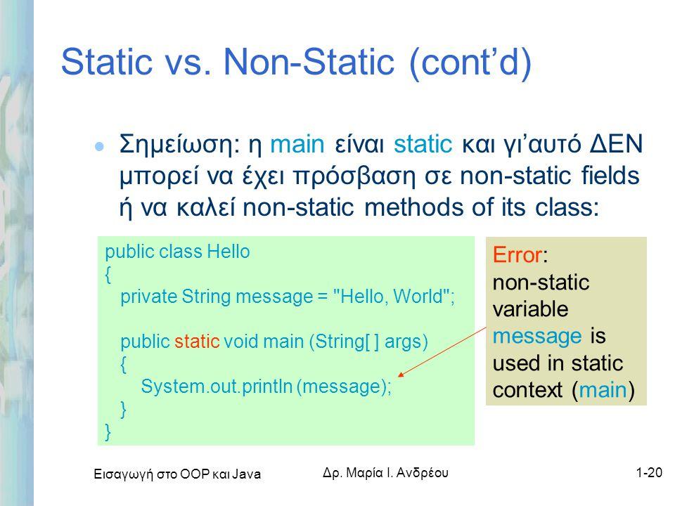 Εισαγωγή στο ΟΟΡ και Java Δρ. Μαρία Ι. Ανδρέου1-20 Static vs. Non-Static (cont'd) l Σημείωση: η main είναι static και γι'αυτό ΔΕΝ μπορεί να έχει πρόσβ