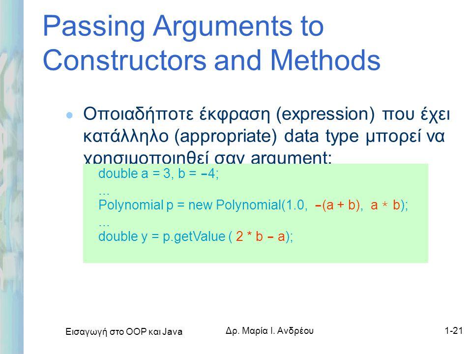 Εισαγωγή στο ΟΟΡ και Java Δρ. Μαρία Ι. Ανδρέου1-21 Passing Arguments to Constructors and Methods l Οποιαδήποτε έκφραση (expression) που έχει κατάλληλο