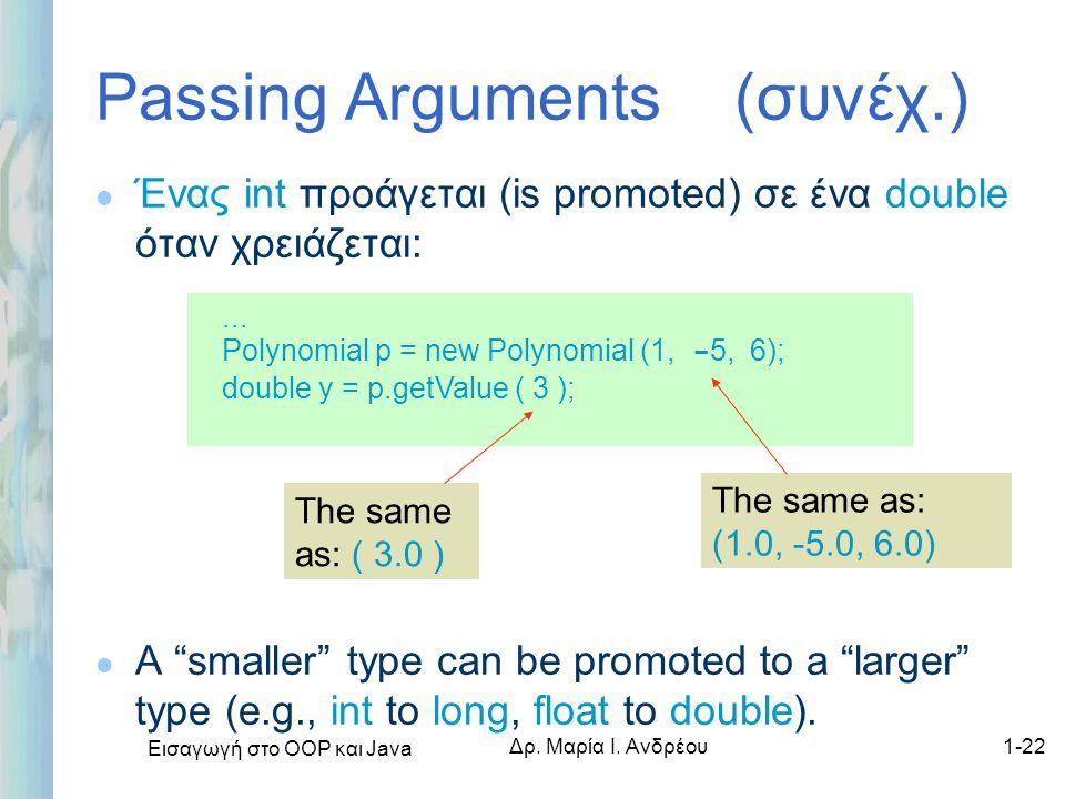 """Εισαγωγή στο ΟΟΡ και Java Δρ. Μαρία Ι. Ανδρέου1-22 Passing Arguments (συνέχ.) l Ένας int προάγεται (is promoted) σε ένα double όταν χρειάζεται: l A """"s"""
