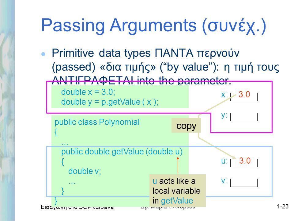 """Εισαγωγή στο ΟΟΡ και Java Δρ. Μαρία Ι. Ανδρέου1-23 Passing Arguments (συνέχ.) l Primitive data types ΠΑΝΤΑ περνούν (passed) «δια τιμής» (""""by value""""):"""