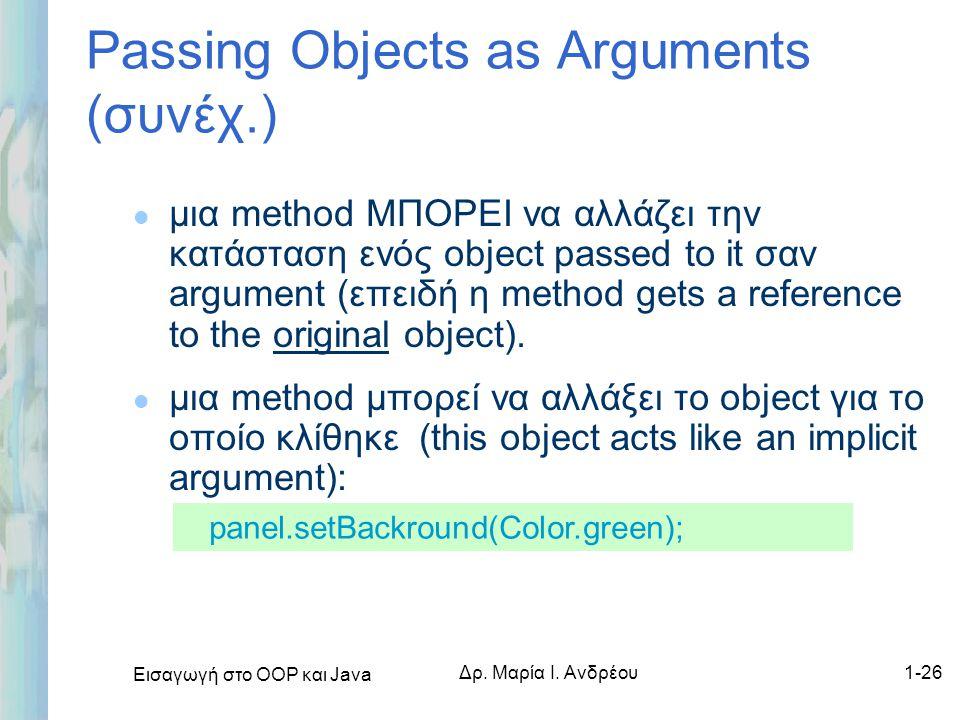 Εισαγωγή στο ΟΟΡ και Java Δρ. Μαρία Ι. Ανδρέου1-26 l μια method ΜΠΟΡΕΙ να αλλάζει την κατάσταση ενός object passed to it σαν argument (επειδή η method