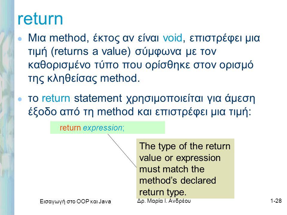 Εισαγωγή στο ΟΟΡ και Java Δρ. Μαρία Ι. Ανδρέου1-28 return l Μια method, έκτος αν είναι void, επιστρέφει μια τιμή (returns a value) σύμφωνα με τον καθο