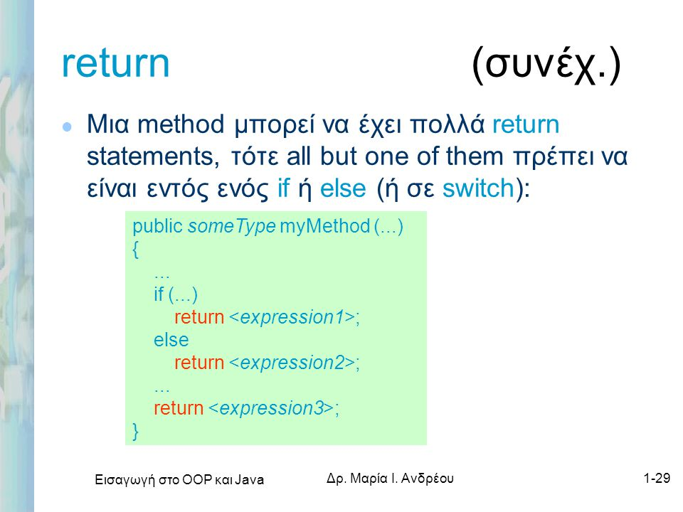 Εισαγωγή στο ΟΟΡ και Java Δρ. Μαρία Ι. Ανδρέου1-29 return (συνέχ.) l Μια method μπορεί να έχει πολλά return statements, τότε all but one of them πρέπε