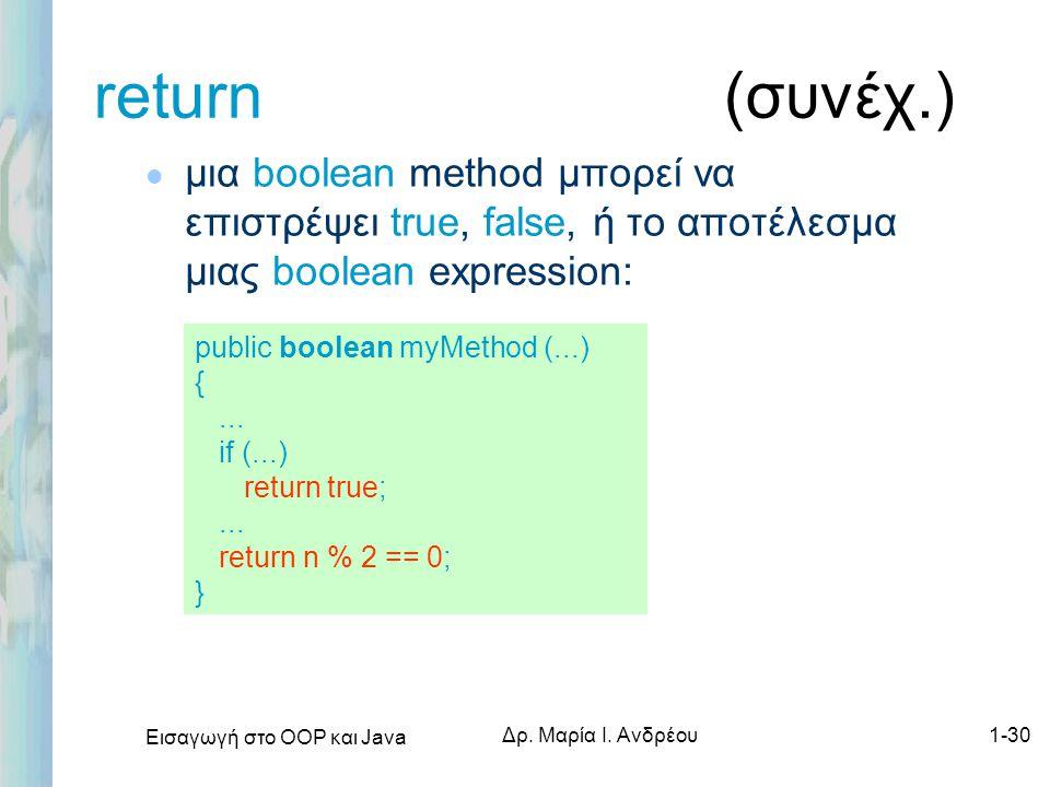 Εισαγωγή στο ΟΟΡ και Java Δρ. Μαρία Ι. Ανδρέου1-30 return (συνέχ.) l μια boolean method μπορεί να επιστρέψει true, false, ή το αποτέλεσμα μιας boolean