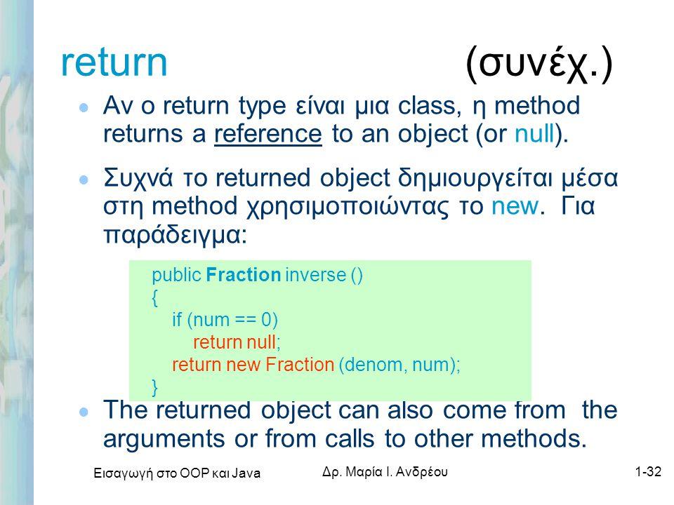 Εισαγωγή στο ΟΟΡ και Java Δρ. Μαρία Ι. Ανδρέου1-32 return (συνέχ.) l Αν ο return type είναι μια class, η method returns a reference to an object (or n