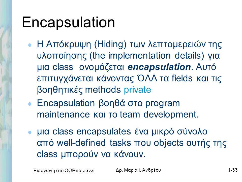 Εισαγωγή στο ΟΟΡ και Java Δρ. Μαρία Ι. Ανδρέου1-33 Encapsulation l Η Απόκρυψη (Hiding) των λεπτομερειών της υλοποίησης (the implementation details) γι