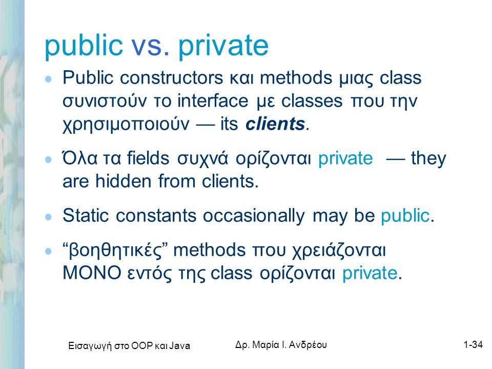 Εισαγωγή στο ΟΟΡ και Java Δρ. Μαρία Ι. Ανδρέου1-34 public vs. private l Public constructors και methods μιας class συνιστούν το interface με classes π