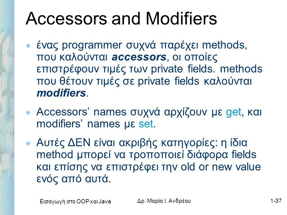 Εισαγωγή στο ΟΟΡ και Java Δρ. Μαρία Ι. Ανδρέου1-37 Accessors and Modifiers l ένας programmer συχνά παρέχει methods, που καλούνται accessors, οι οποίες