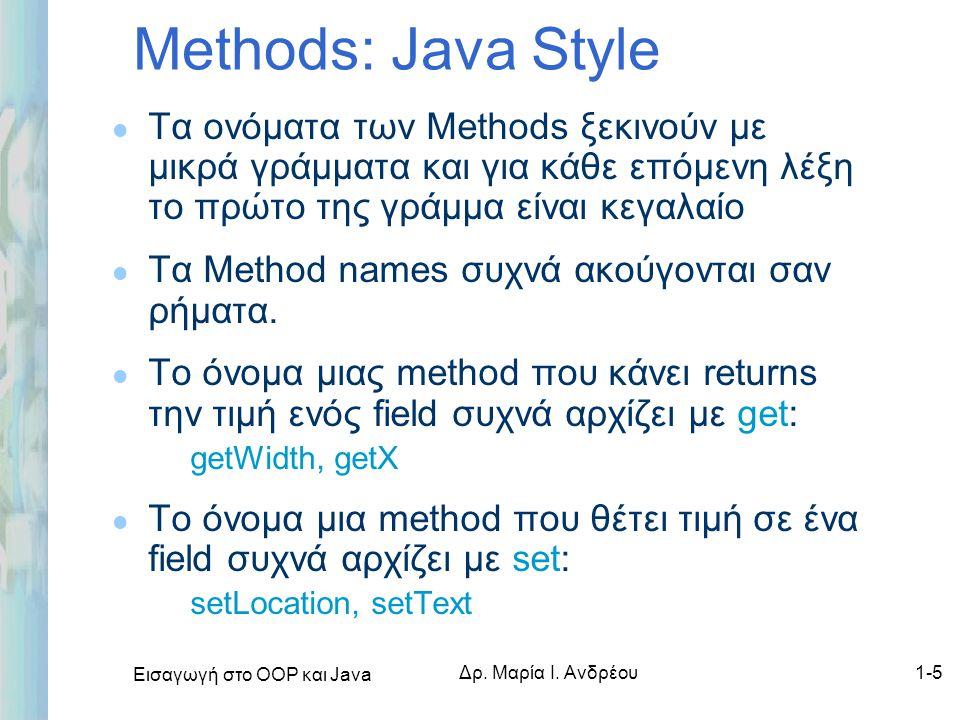 Εισαγωγή στο ΟΟΡ και Java Δρ. Μαρία Ι. Ανδρέου1-5 Methods: Java Style l Τα ονόματα των Methods ξεκινούν με μικρά γράμματα και για κάθε επόμενη λέξη το