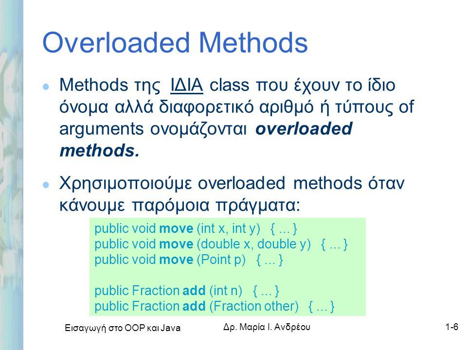 Εισαγωγή στο ΟΟΡ και Java Δρ. Μαρία Ι. Ανδρέου1-6 Overloaded Methods l Methods της ΙΔΙΑ class που έχουν το ίδιο όνομα αλλά διαφορετικό αριθμό ή τύπους