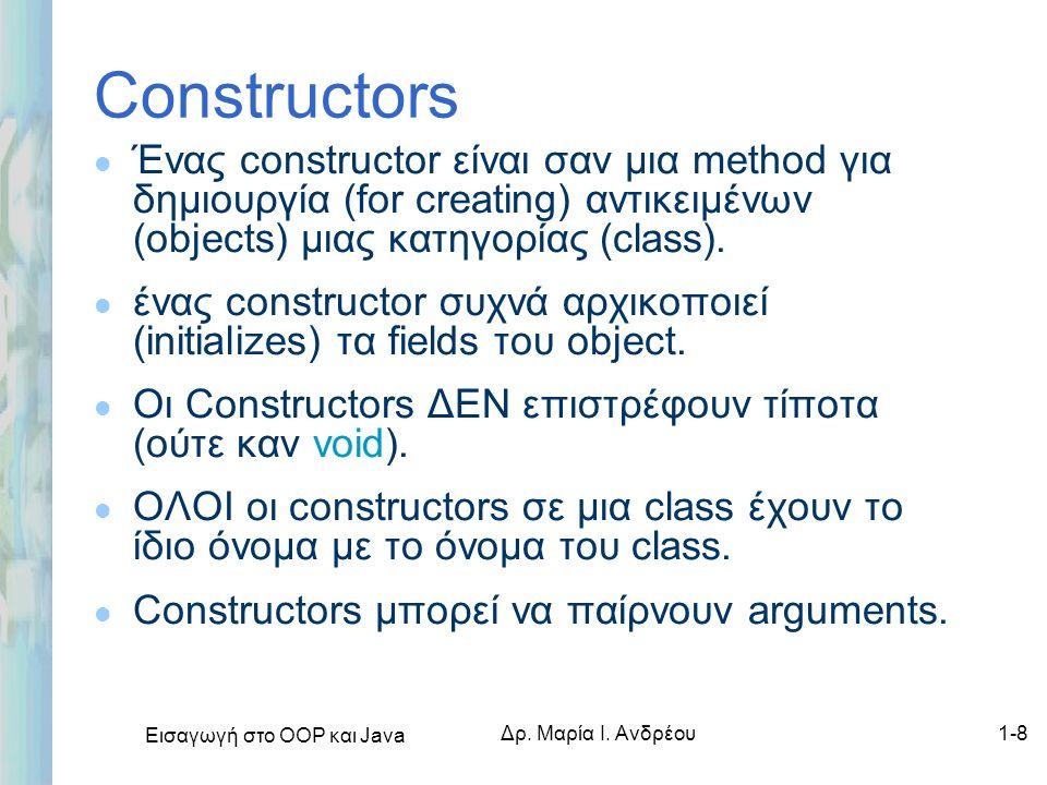 Εισαγωγή στο ΟΟΡ και Java Δρ. Μαρία Ι. Ανδρέου1-8 Constructors l Ένας constructor είναι σαν μια method για δημιουργία (for creating) αντικειμένων (obj