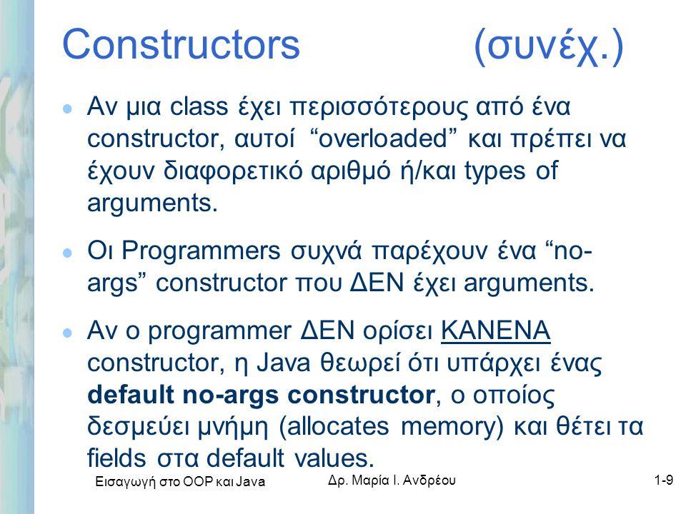 """Εισαγωγή στο ΟΟΡ και Java Δρ. Μαρία Ι. Ανδρέου1-9 Constructors (συνέχ.) l Αν μια class έχει περισσότερους από ένα constructor, αυτοί """"overloaded"""" και"""