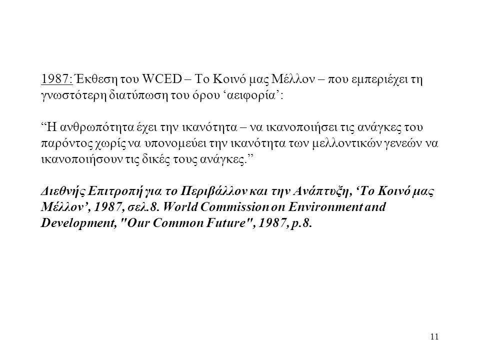 11 1987: Έκθεση του WCED – Το Κοινό μας Μέλλον – που εμπεριέχει τη γνωστότερη διατύπωση του όρου 'αειφορία': Η ανθρωπότητα έχει την ικανότητα – να ικανοποιήσει τις ανάγκες του παρόντος χωρίς να υπονομεύει την ικανότητα των μελλοντικών γενεών να ικανοποιήσουν τις δικές τους ανάγκες. Διεθνής Επιτροπή για το Περιβάλλον και την Ανάπτυξη, 'Το Κοινό μας Μέλλον', 1987, σελ.8.