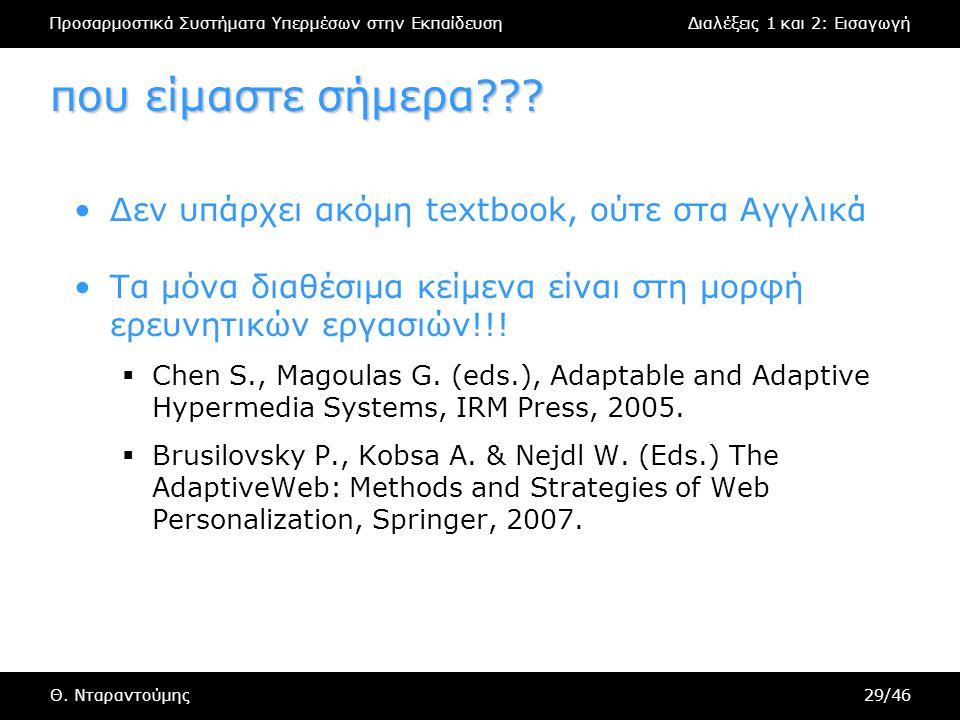 Προσαρμοστικά Συστήματα Υπερμέσων στην ΕκπαίδευσηΔιαλέξεις 1 και 2: Εισαγωγή Θ. Νταραντούμης29/46 που είμαστε σήμερα??? Δεν υπάρχει ακόμη textbook, ού