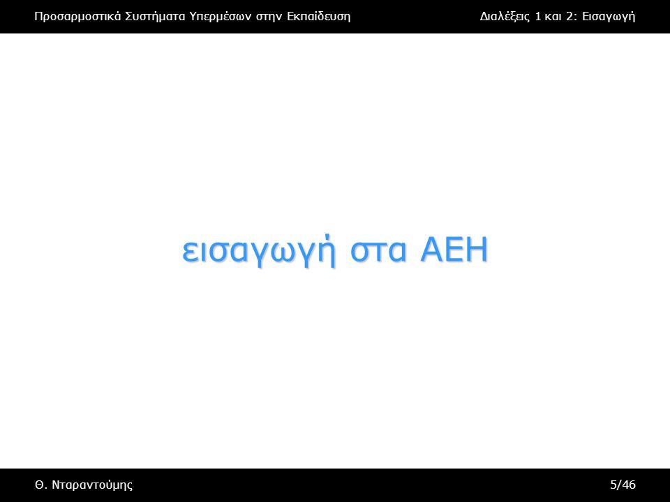 Προσαρμοστικά Συστήματα Υπερμέσων στην ΕκπαίδευσηΔιαλέξεις 1 και 2: Εισαγωγή Θ. Νταραντούμης5/46 εισαγωγή στα AEH