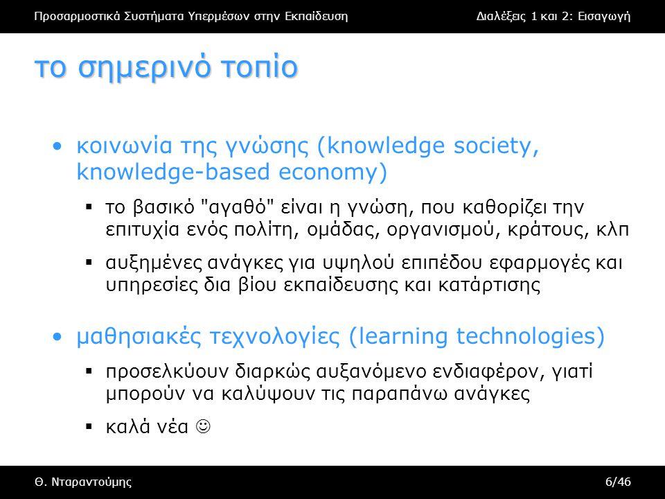Προσαρμοστικά Συστήματα Υπερμέσων στην ΕκπαίδευσηΔιαλέξεις 1 και 2: Εισαγωγή Θ. Νταραντούμης6/46 το σημερινό τοπίο κοινωνία της γνώσης (knowledge soci