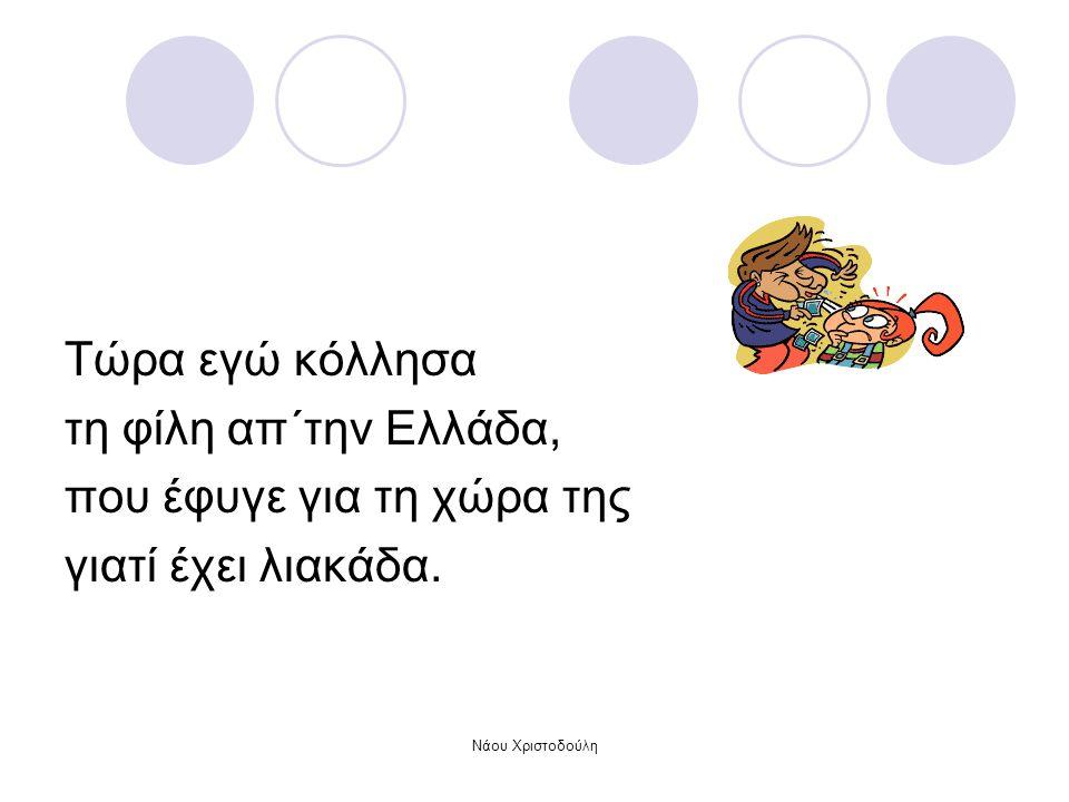 Nάου Χριστοδούλη Τώρα εγώ κόλλησα τη φίλη απ΄την Ελλάδα, που έφυγε για τη χώρα της γιατί έχει λιακάδα.